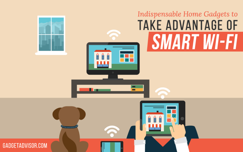 Indispensable Home Gadgets to take Advantage of Smart Wi-Fi